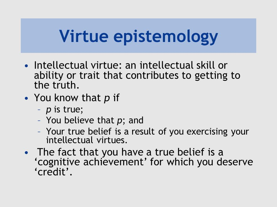 Virtue epistemology Intellectual virtue: an intellectual skill or ability or trait that contributes to getting to the truth.