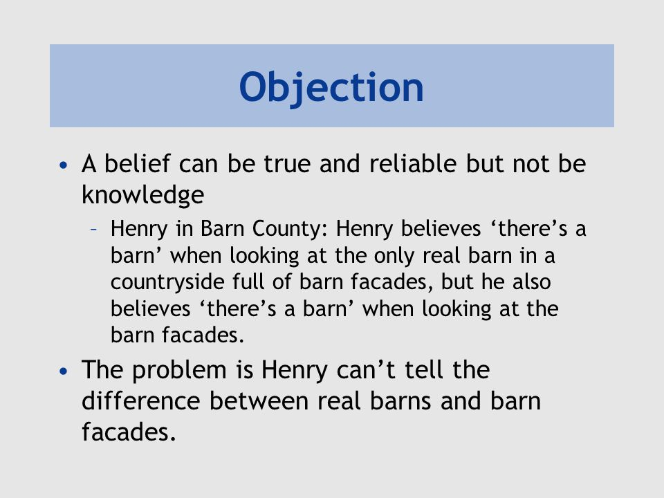 Objection A belief can be true and reliable but not be knowledge