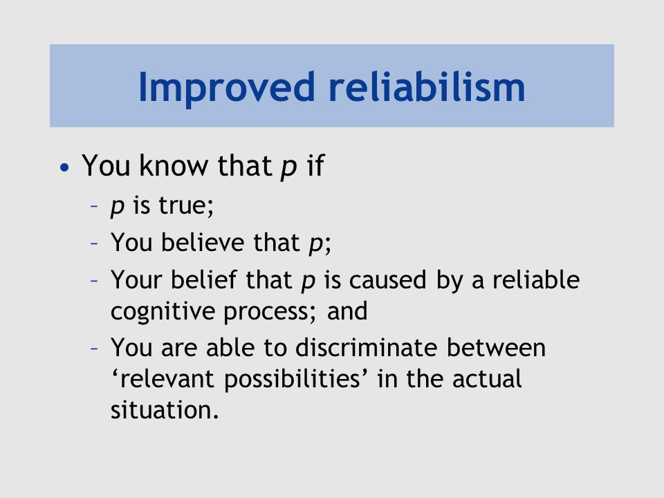 Improved reliabilism You know that p if p is true; You believe that p;