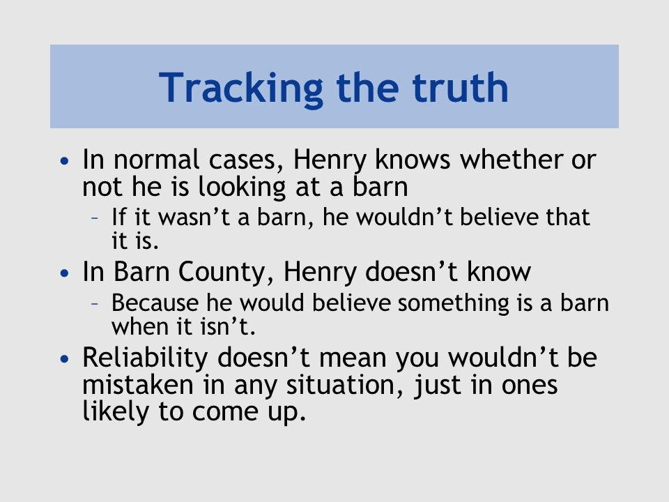 Tracking the truth In normal cases, Henry knows whether or not he is looking at a barn. If it wasn't a barn, he wouldn't believe that it is.