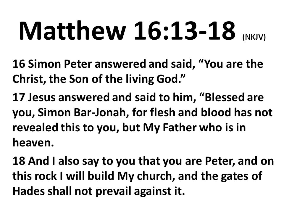 Matthew 16:13-18 (NKJV) 16 Simon Peter answered and said, You are the Christ, the Son of the living God.