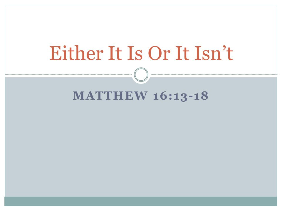 Either It Is Or It Isn't Matthew 16:13-18