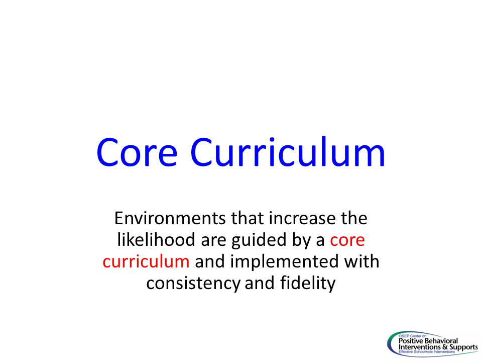 Core Curriculum Environments that increase the likelihood are guided by a core curriculum and implemented with consistency and fidelity.