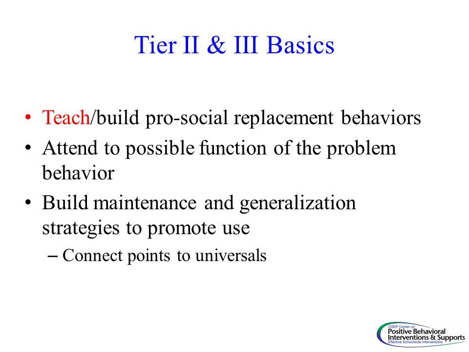 Tier II & III Basics Teach/build pro-social replacement behaviors
