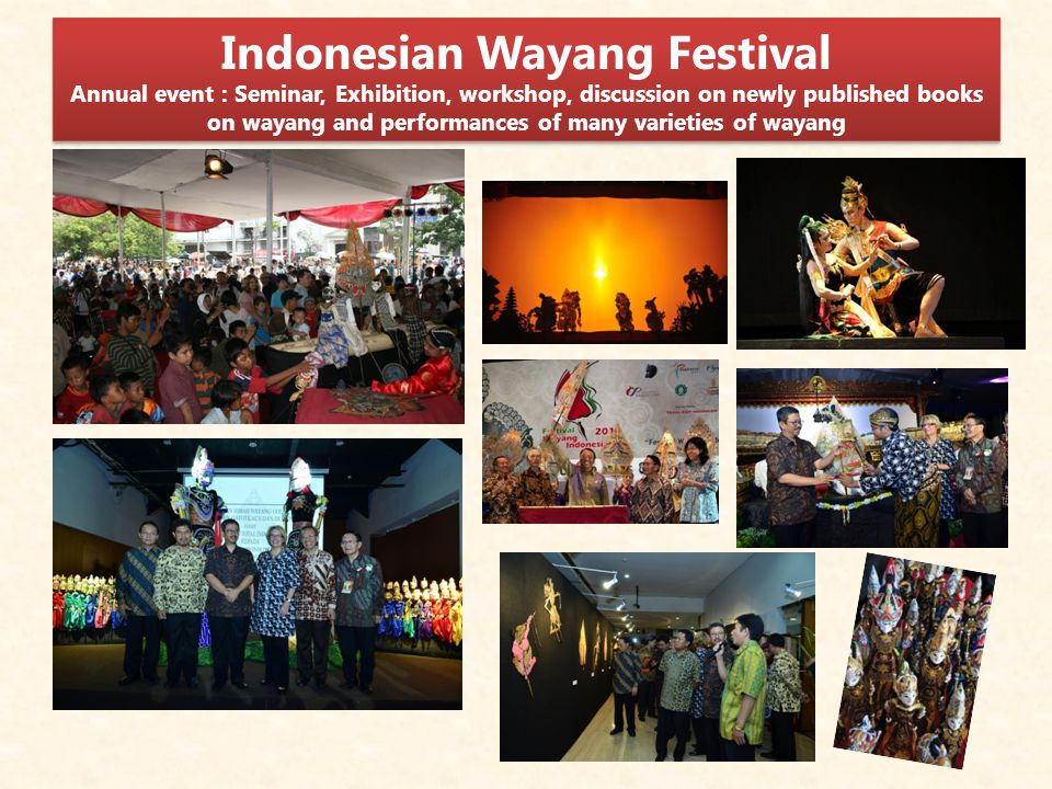 Indonesian Wayang Festival Annual event : Seminar, Exhibition, workshop, discussion on newly published books on wayang and performances of many varieties of wayang