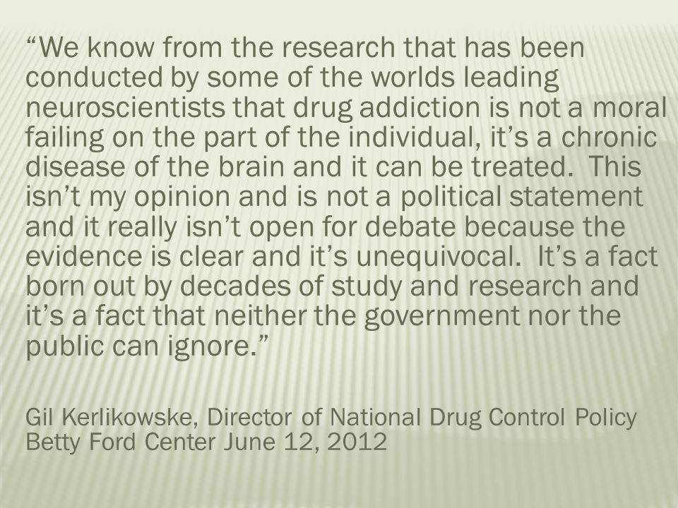 We know from the research that has been conducted by some of the worlds leading neuroscientists that drug addiction is not a moral failing on the part of the individual, it's a chronic disease of the brain and it can be treated. This isn't my opinion and is not a political statement and it really isn't open for debate because the evidence is clear and it's unequivocal. It's a fact born out by decades of study and research and it's a fact that neither the government nor the public can ignore.