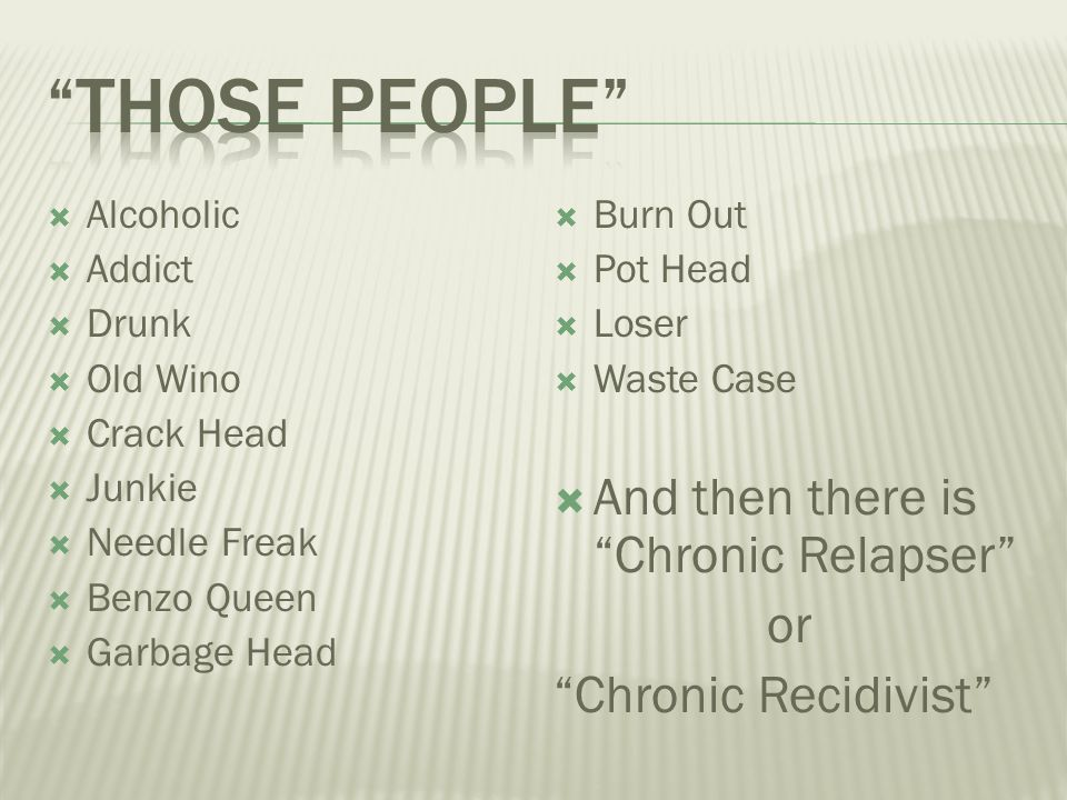 Those people And then there is Chronic Relapser or