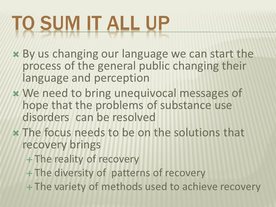To sum it all up By us changing our language we can start the process of the general public changing their language and perception.