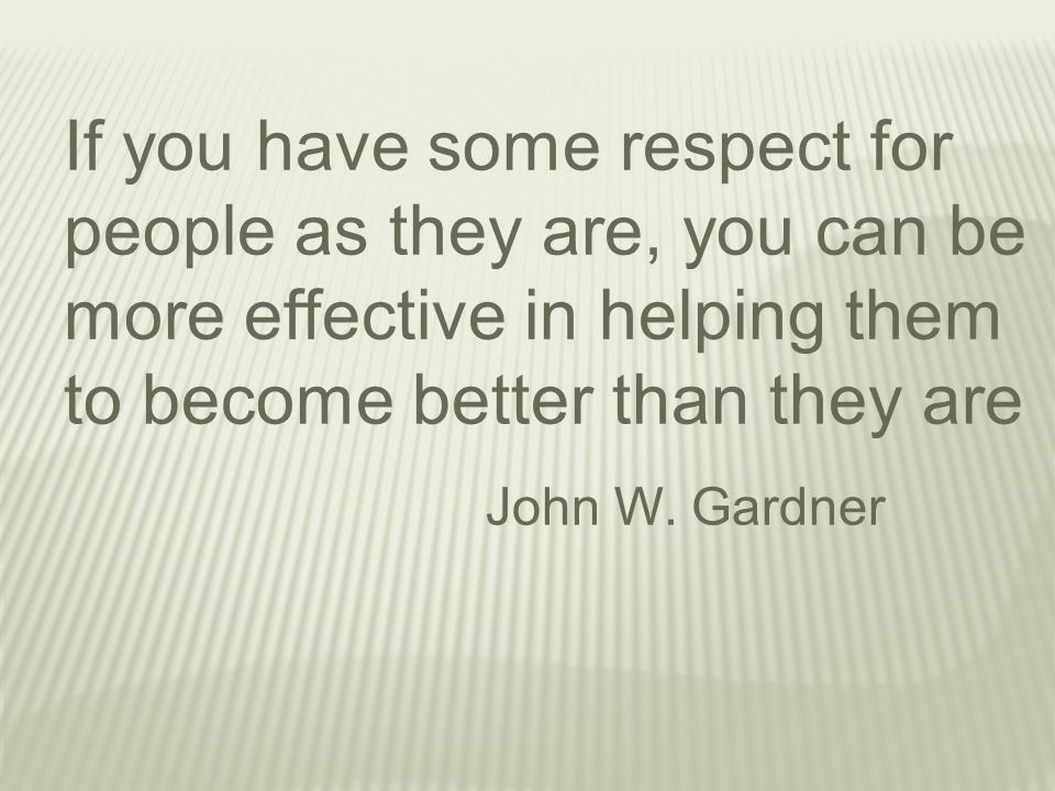 If you have some respect for people as they are, you can be more effective in helping them to become better than they are John W.