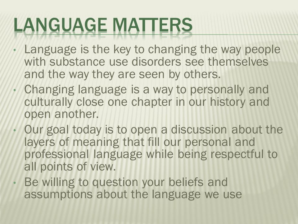 Language Matters Language is the key to changing the way people with substance use disorders see themselves and the way they are seen by others.