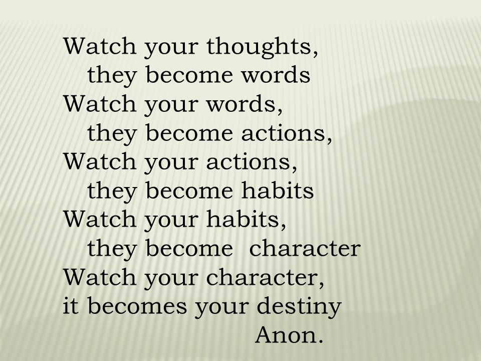 Watch your thoughts, they become words. Watch your words, they become actions, Watch your actions,