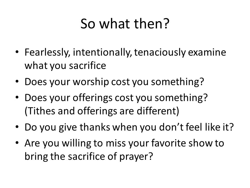 So what then Fearlessly, intentionally, tenaciously examine what you sacrifice. Does your worship cost you something