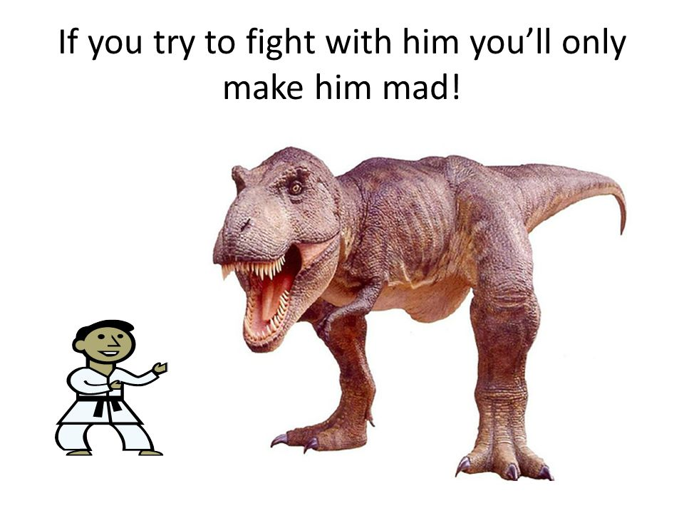 If you try to fight with him you'll only make him mad!