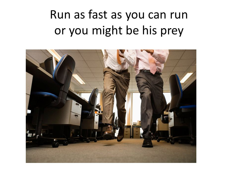 Run as fast as you can run or you might be his prey