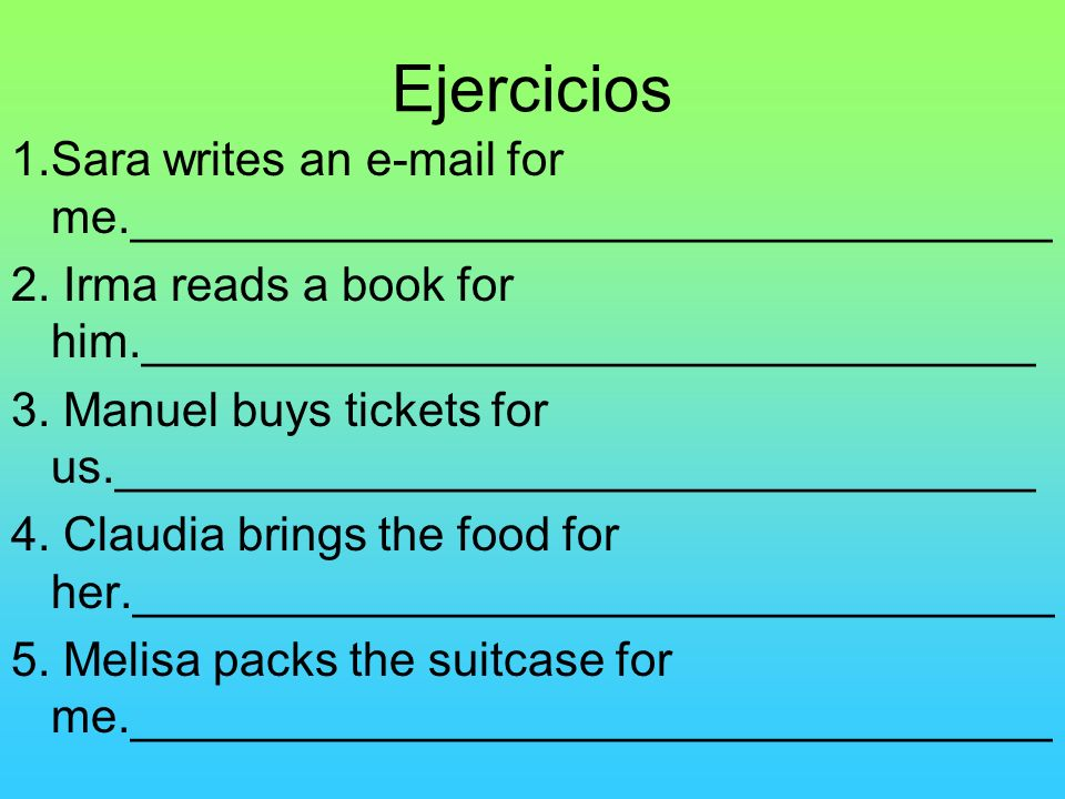 Ejercicios1.Sara writes an e-mail for me.___________________________________. 2. Irma reads a book for him.__________________________________.