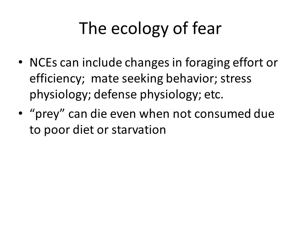 The ecology of fear NCEs can include changes in foraging effort or efficiency; mate seeking behavior; stress physiology; defense physiology; etc.