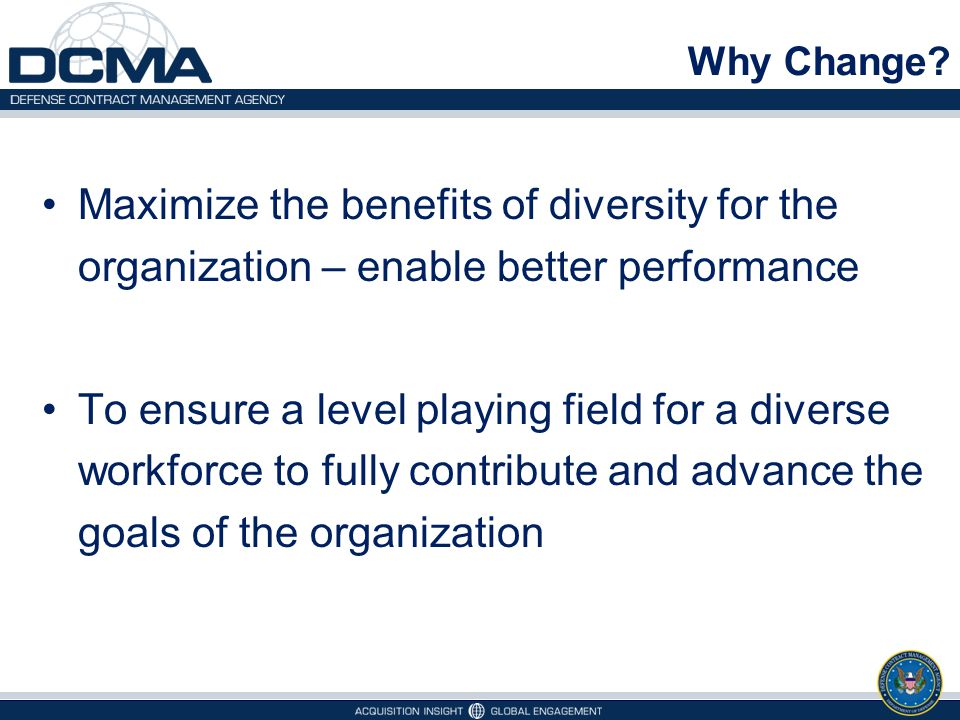 Why Change Maximize the benefits of diversity for the organization – enable better performance.