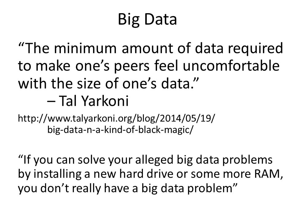 Big Data The minimum amount of data required to make one's peers feel uncomfortable with the size of one's data. – Tal Yarkoni.