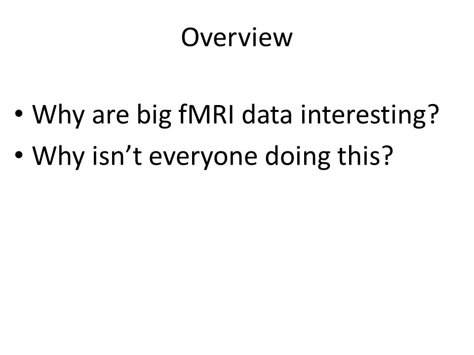 Overview Why are big fMRI data interesting Why isn't everyone doing this
