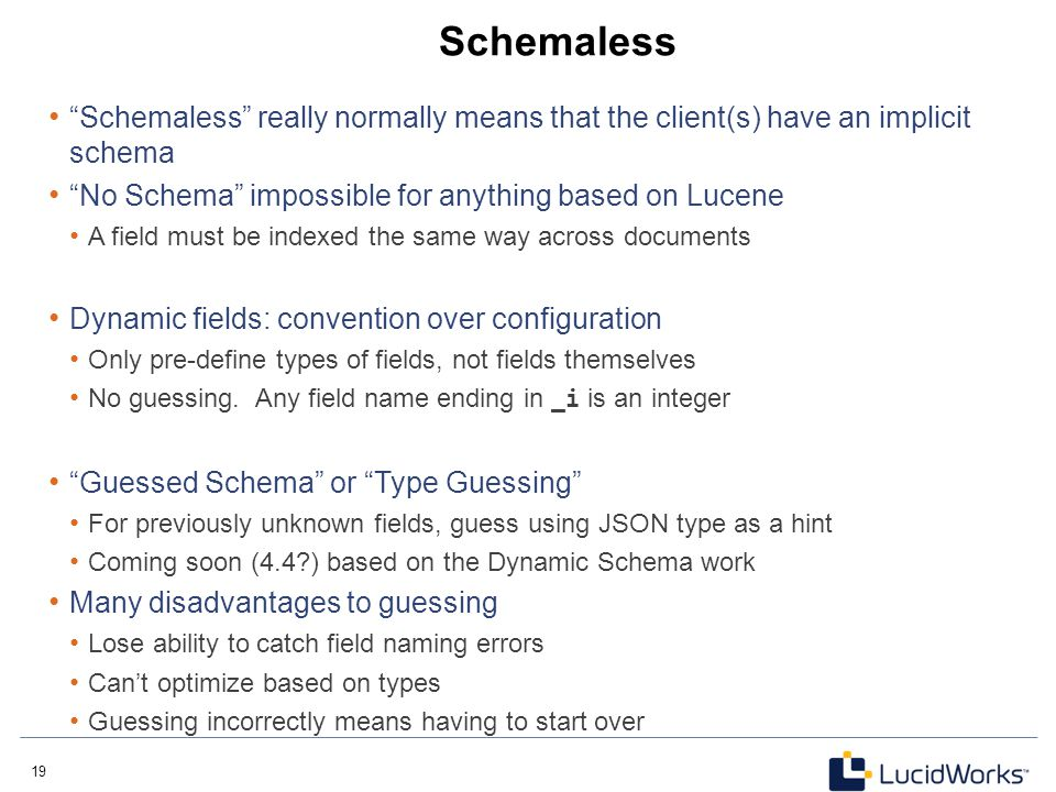 Schemaless Schemaless really normally means that the client(s) have an implicit schema. No Schema impossible for anything based on Lucene.
