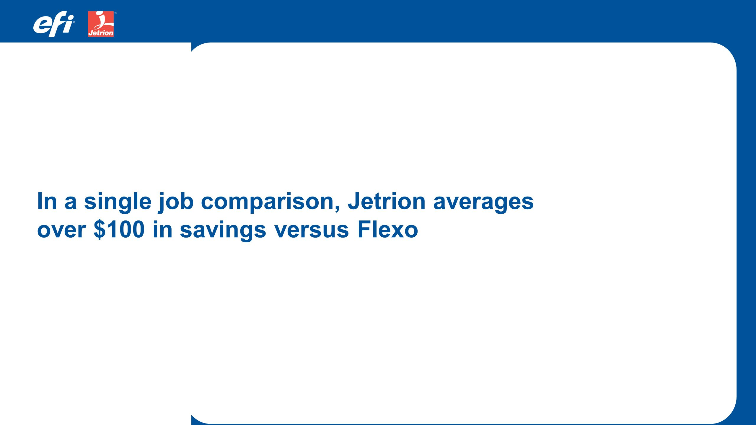 In a single job comparison, Jetrion averages over $100 in savings versus Flexo