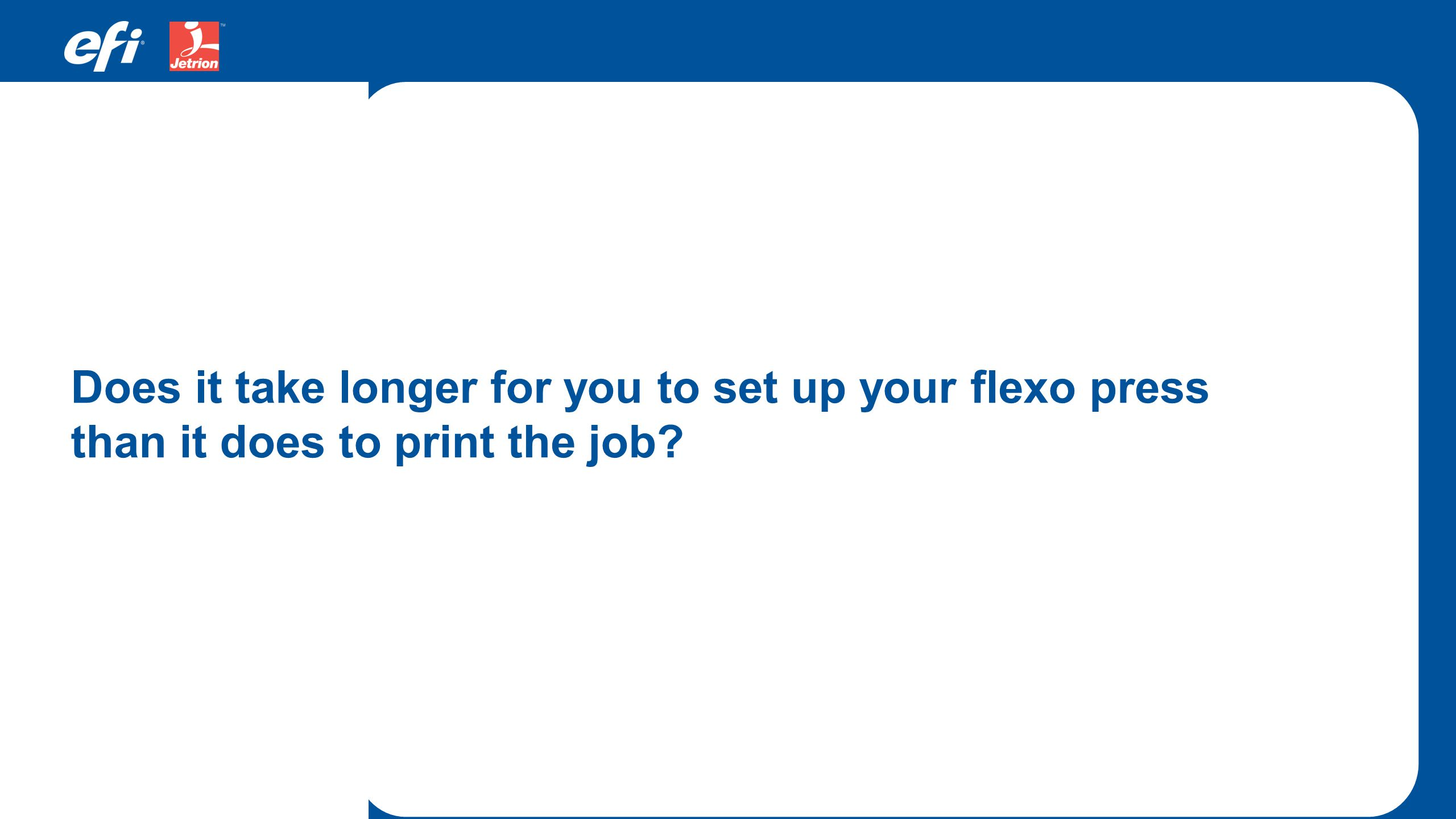 Does it take longer for you to set up your flexo press than it does to print the job