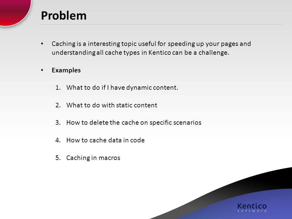 Problem Caching is a interesting topic useful for speeding up your pages and understanding all cache types in Kentico can be a challenge.