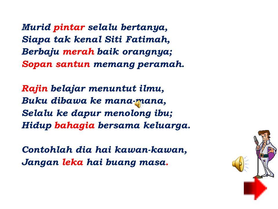 Murid pintar selalu bertanya, Siapa tak kenal Siti Fatimah, Berbaju merah baik orangnya; Sopan santun memang peramah.