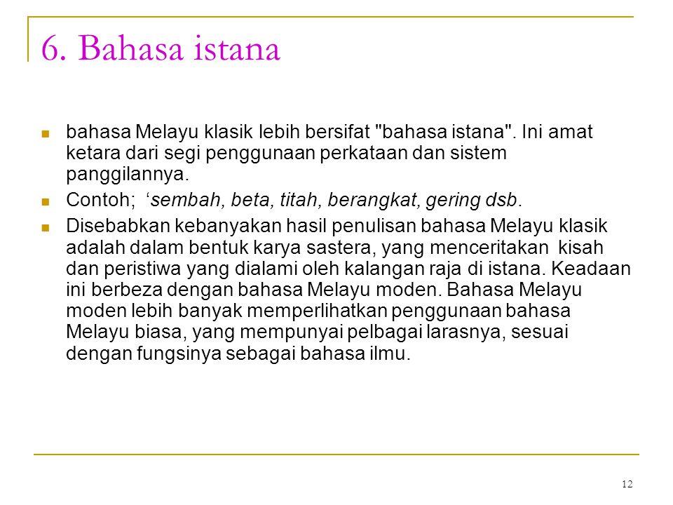 6. Bahasa istana bahasa Melayu klasik lebih bersifat bahasa istana . Ini amat ketara dari segi penggunaan perkataan dan sistem panggilannya.