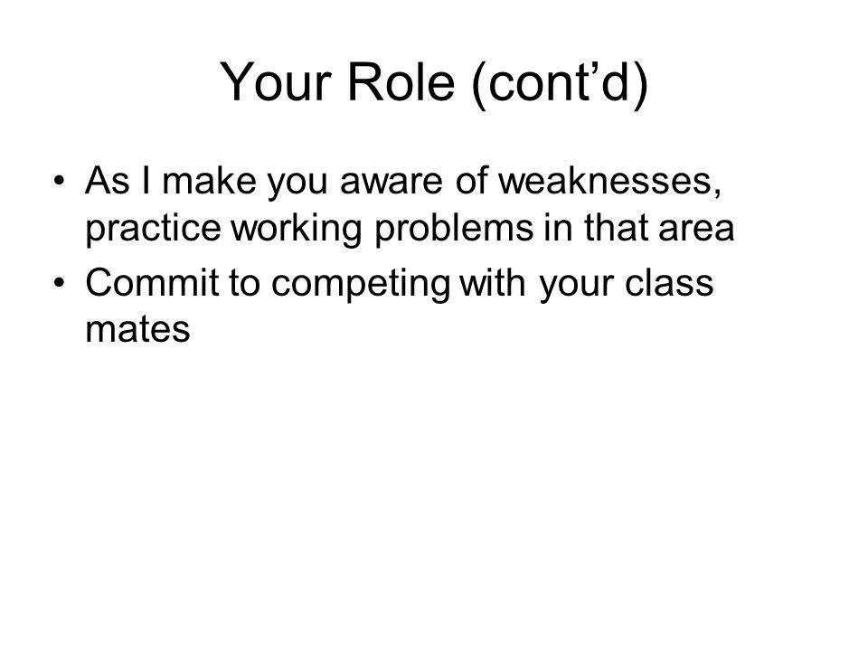 Your Role (cont'd) As I make you aware of weaknesses, practice working problems in that area.