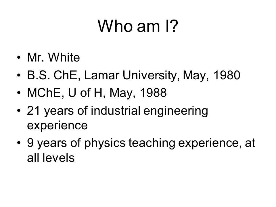 Who am I Mr. White B.S. ChE, Lamar University, May, 1980