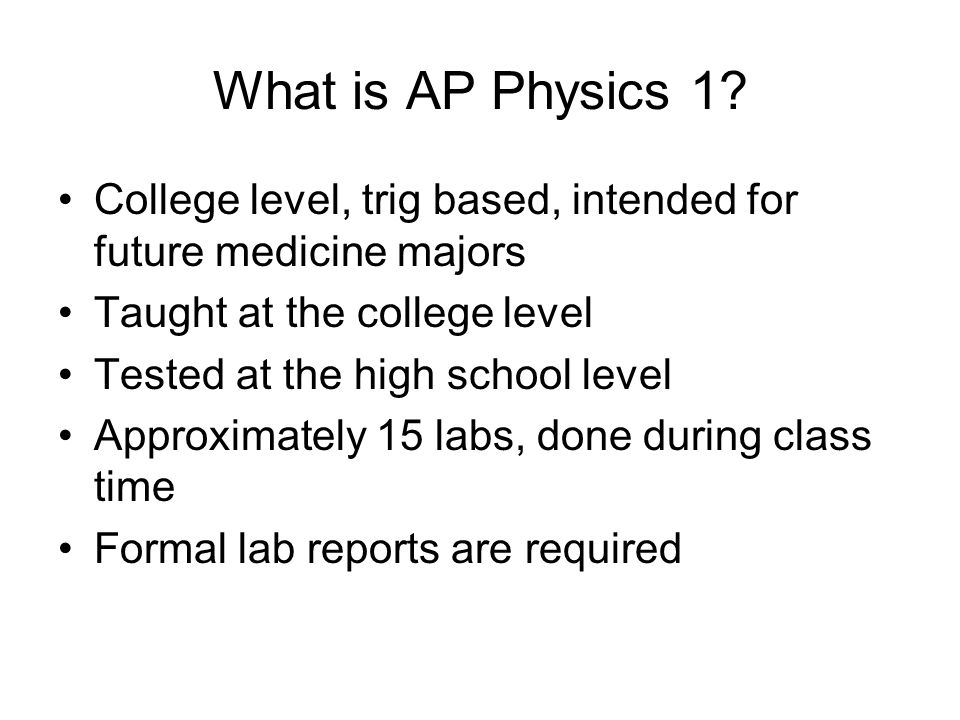 What is AP Physics 1 College level, trig based, intended for future medicine majors. Taught at the college level.