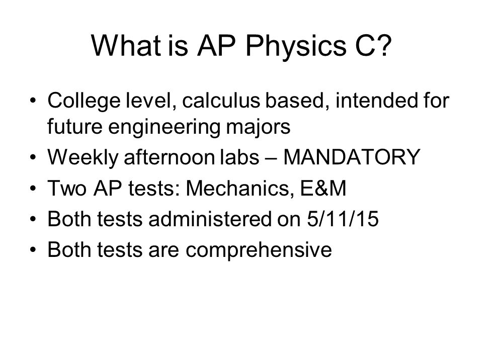 What is AP Physics C College level, calculus based, intended for future engineering majors. Weekly afternoon labs – MANDATORY.