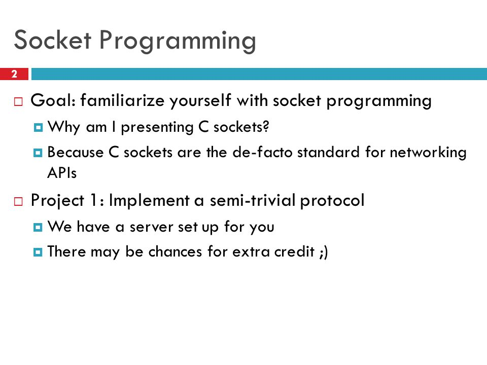 Socket Programming Goal: familiarize yourself with socket programming
