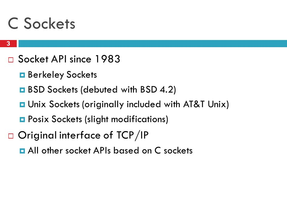 C Sockets Socket API since 1983 Original interface of TCP/IP