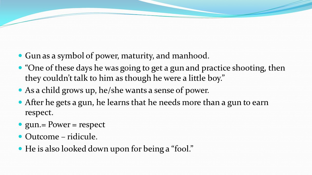 Gun as a symbol of power, maturity, and manhood.