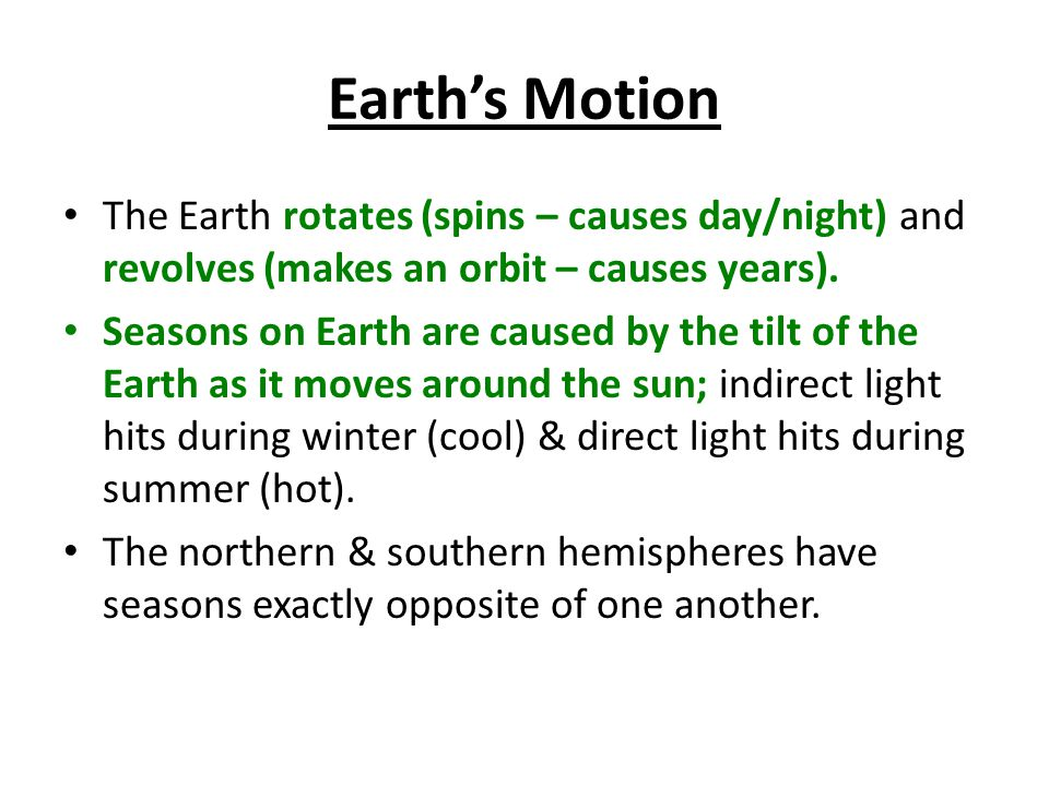 Earth's Motion The Earth rotates (spins – causes day/night) and revolves (makes an orbit – causes years).