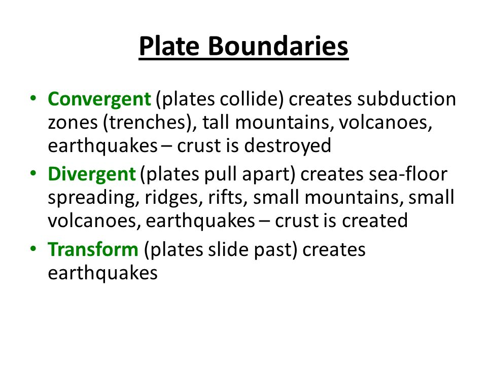 Plate Boundaries Convergent (plates collide) creates subduction zones (trenches), tall mountains, volcanoes, earthquakes – crust is destroyed.