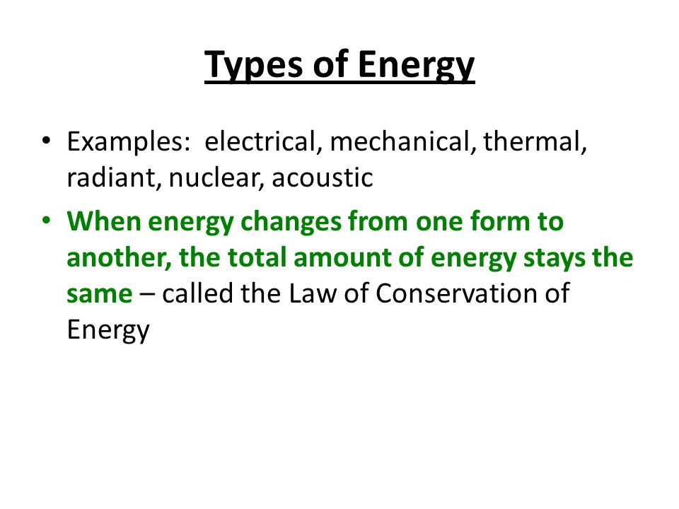 Types of Energy Examples: electrical, mechanical, thermal, radiant, nuclear, acoustic.