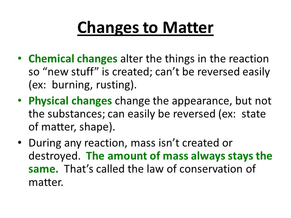 Changes to Matter Chemical changes alter the things in the reaction so new stuff is created; can't be reversed easily (ex: burning, rusting).