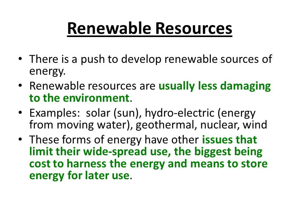 Renewable Resources There is a push to develop renewable sources of energy. Renewable resources are usually less damaging to the environment.