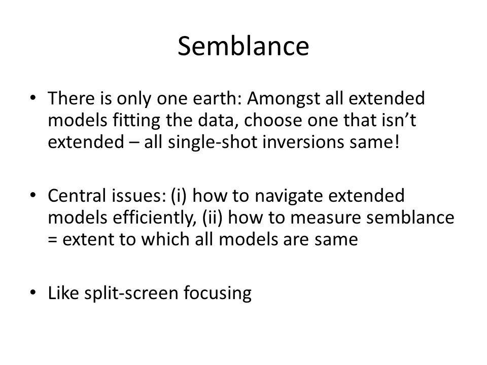 Semblance There is only one earth: Amongst all extended models fitting the data, choose one that isn't extended – all single-shot inversions same!