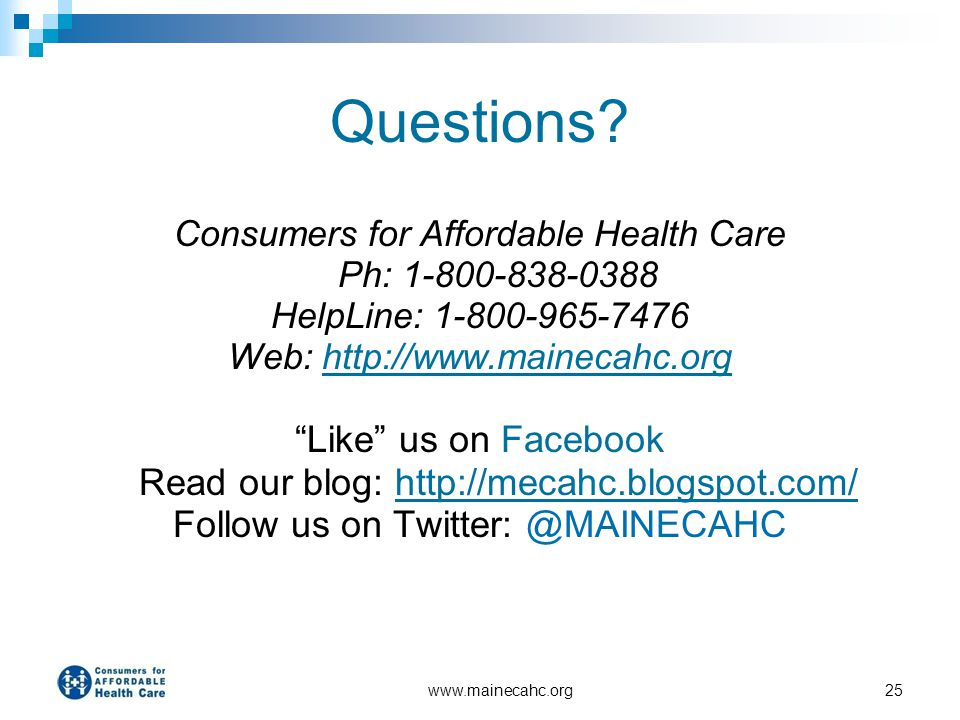 Questions Consumers for Affordable Health Care Ph: 1-800-838-0388. HelpLine: 1-800-965-7476. Web: http://www.mainecahc.org.
