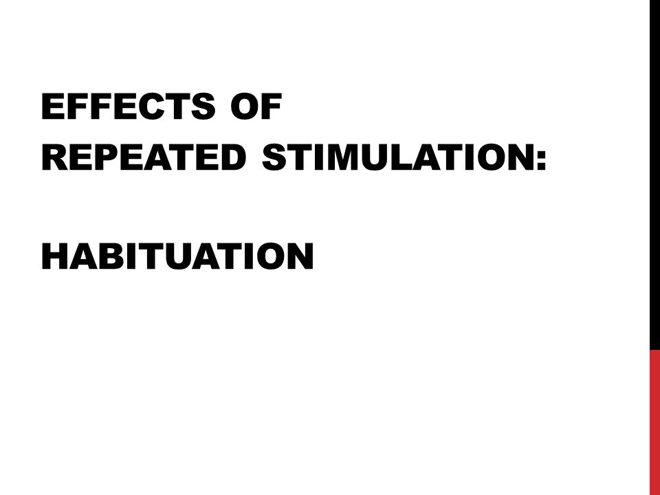 Effects of repeated stimulation: Habituation