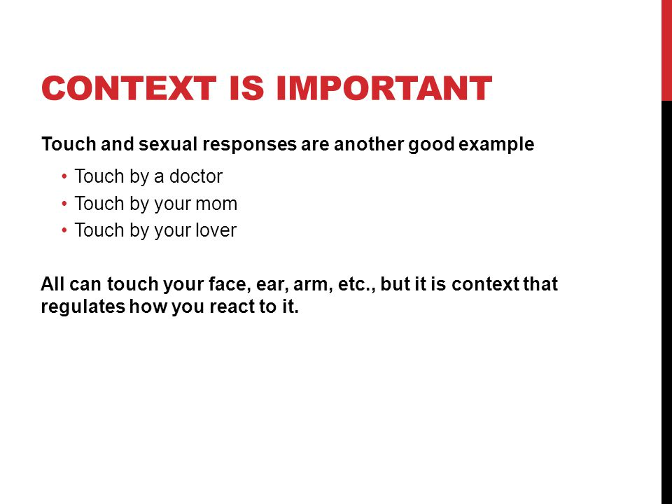 Context is important Touch and sexual responses are another good example. Touch by a doctor. Touch by your mom.
