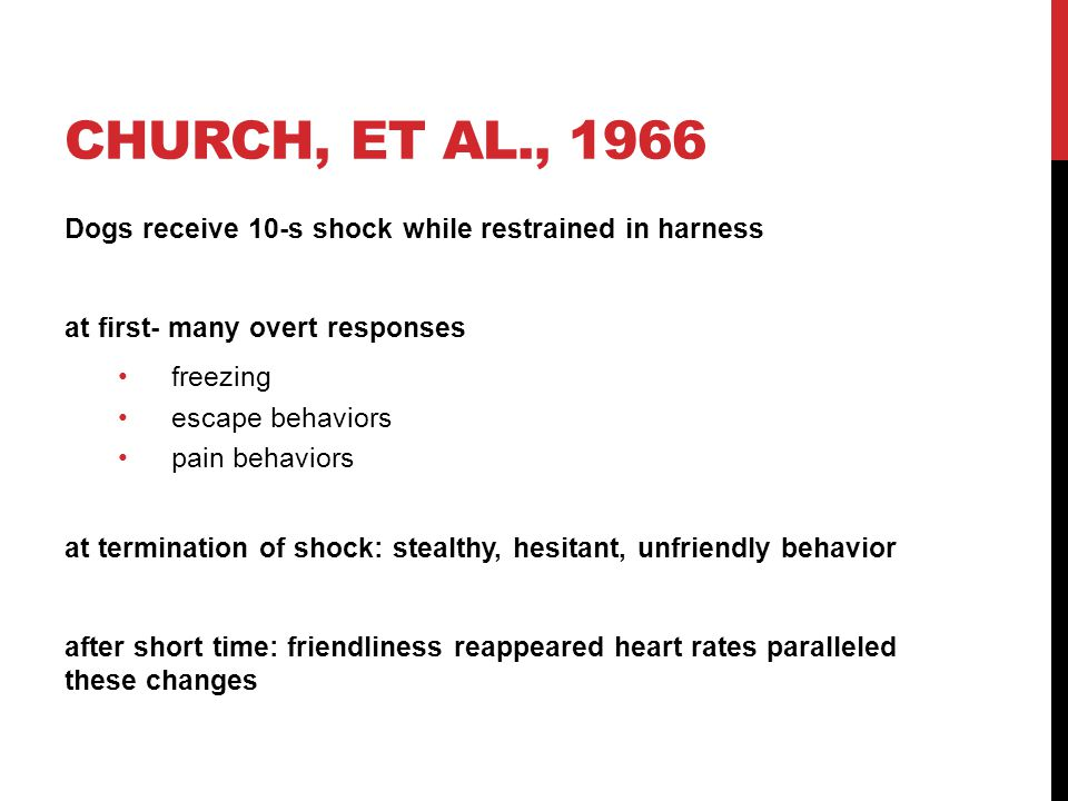 Church, et al., 1966 Dogs receive 10-s shock while restrained in harness. at first- many overt responses.