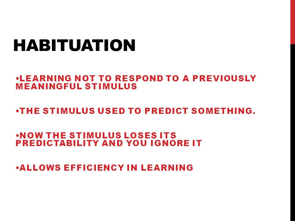Habituation Learning not to respond to a previously meaningful stimulus. The stimulus used to predict something.