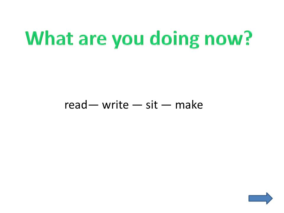 What are you doing now read— write — sit — make