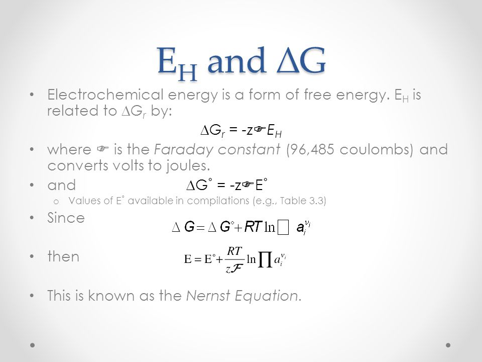 EH and ∆G Electrochemical energy is a form of free energy. EH is related to ∆Gr by: ∆Gr = -zFEH.
