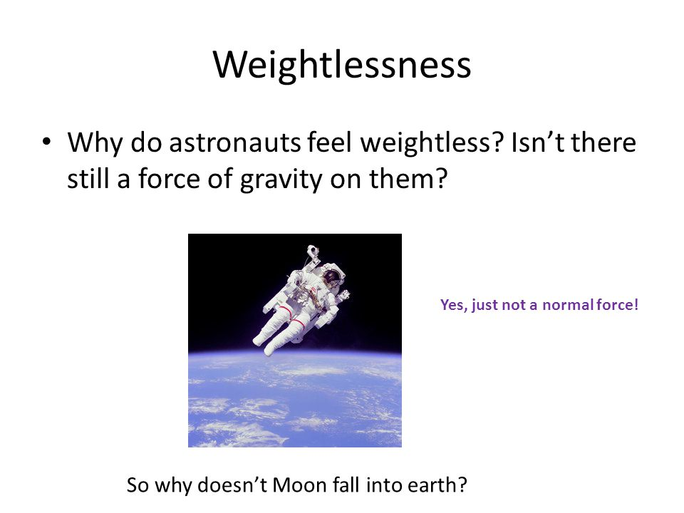 Weightlessness Why do astronauts feel weightless Isn't there still a force of gravity on them Yes, just not a normal force!